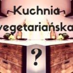 Jak lekko i łatwo przejść na wegetarianizm – 7 rzeczy, o których warto wiedzieć, gdy zaczynasz